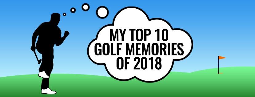 My Top 10 Golf Memories of 2018!